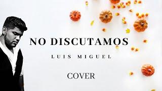 NO DISCUTAMOS Luis Miguel (Cover / con Letra)