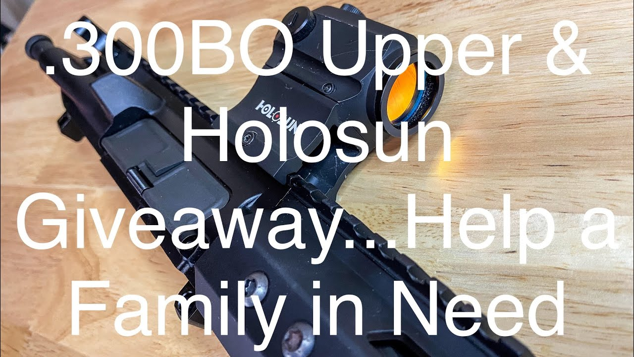 .300BO Upper & Holosun Giveaway...Help a Family in Need!!! #Community #Giveaway #2AStrong