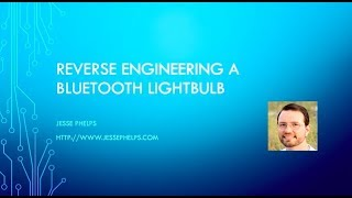 Reverse Engineering a Bluetooth Lightbulb - Jesse Phelps