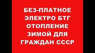 БЕЗ-ПЛАТНОЕ ЭЛЕКТРО -БТГ ОТОПЛЕНИЕ ЗИМОЙ!!! ДЛЯ ГРАЖДАН СССР