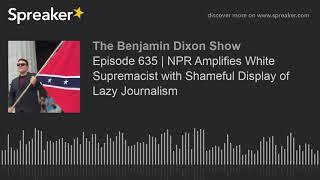 Episode 635   NPR Amplifies White Supremacist Jason Kessler with Shameful Display of Lazy Journalism