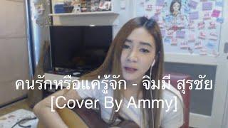 คนรักหรือแค่รู้จัก - จิมมี่ สุรชัย [Cover By Ammy]