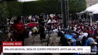 BRUJOS MUSICAL, MISA DE CUERPO PRESENTE, AYOTLAN 2016