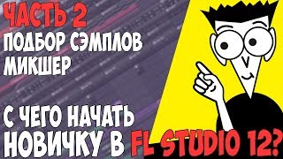 FL STUDIO 12 С НУЛЯ - ЧАСТЬ 2 ПОДБОР СЭМПЛОВ - МИКШЕР