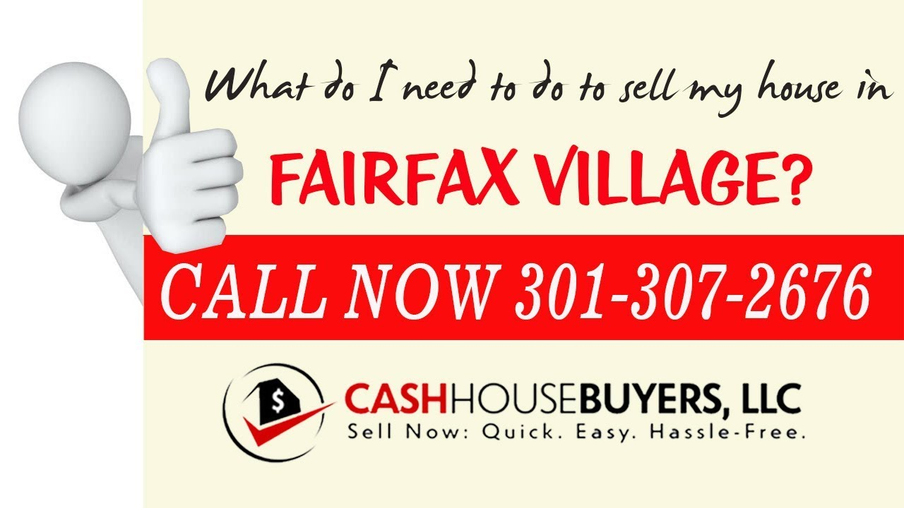 What do I need to do to sell my house fast in Fairfax Village Washington DC   Call 301 307 2676