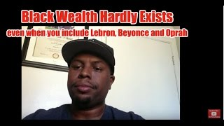 Black Wealth Hardly Exists, even when you include Lebron, Beyonce and Oprah