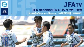 JFA 第22回全日本U-15サッカー大会 準決勝 2018年5月4日 大阪/ J-GREEN...
