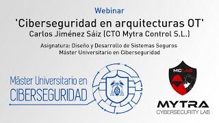 Ciberseguridad en arquitecturas OT - Carlos Jiménez Sáiz (CTO de Mytra Control S.L.)