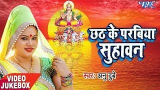 anu dubey छठ गीत 2017 chhath ke parabiya suhawan video jukebox bhojpuri chhath geet 2017