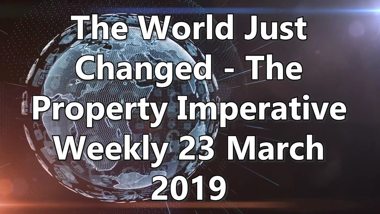 The World Just Changed - The Property Imperative Weekly 23 March 2019