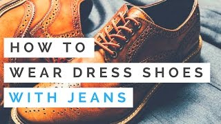 How To Wear Dress Shoes With Jeans - The Basics Of Wearing Shoes With Jeans