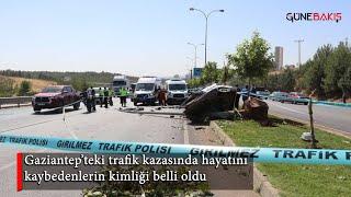 Gaziantep'teki trafik kazasında hayatını kaybedenlerin kimliği belli oldu