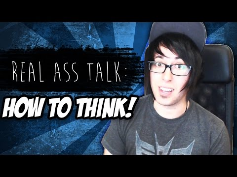 How to Think! [Real Ass Talk!]