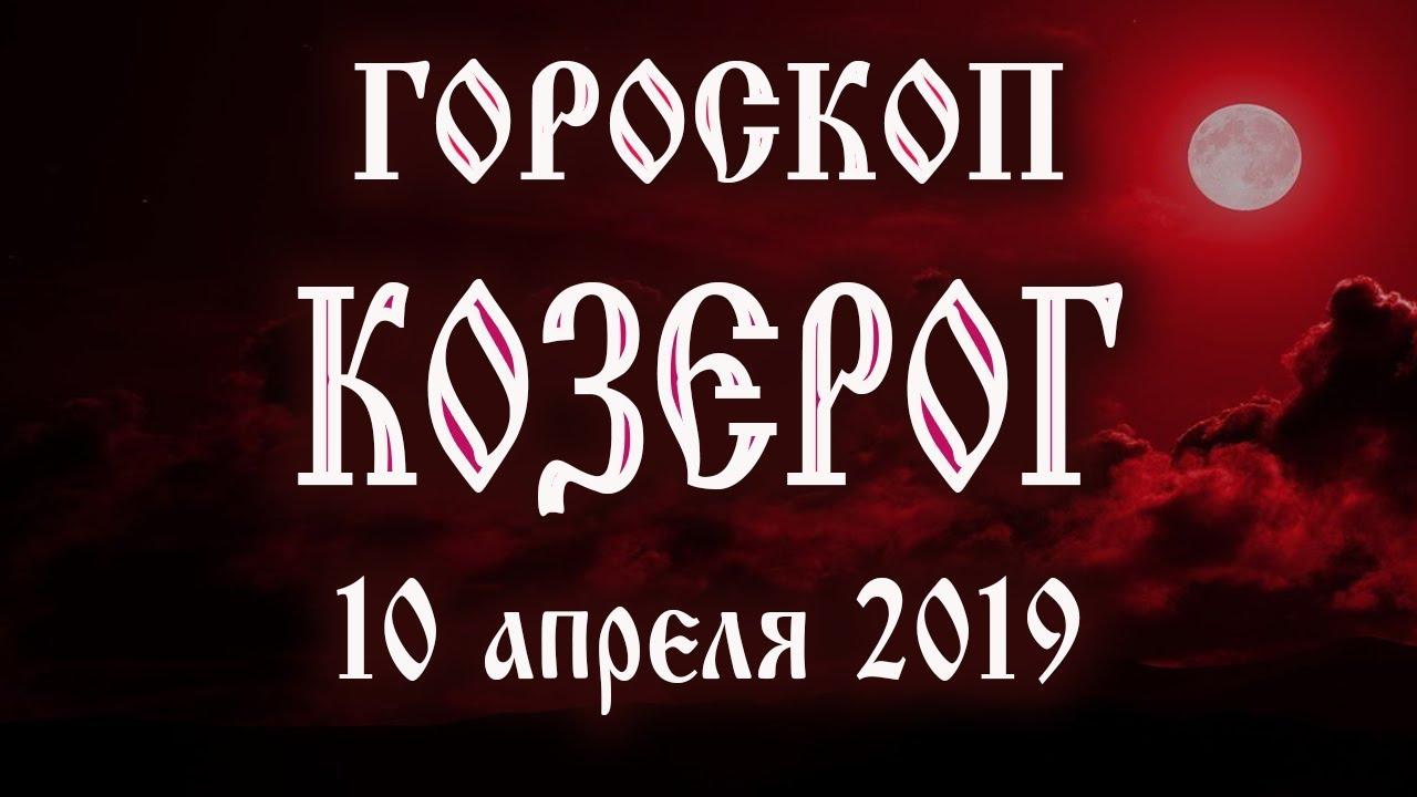 Гороскоп на сегодня 10 апреля 2019 года Козерог ♑ Что нам готовят звёзды в этот день