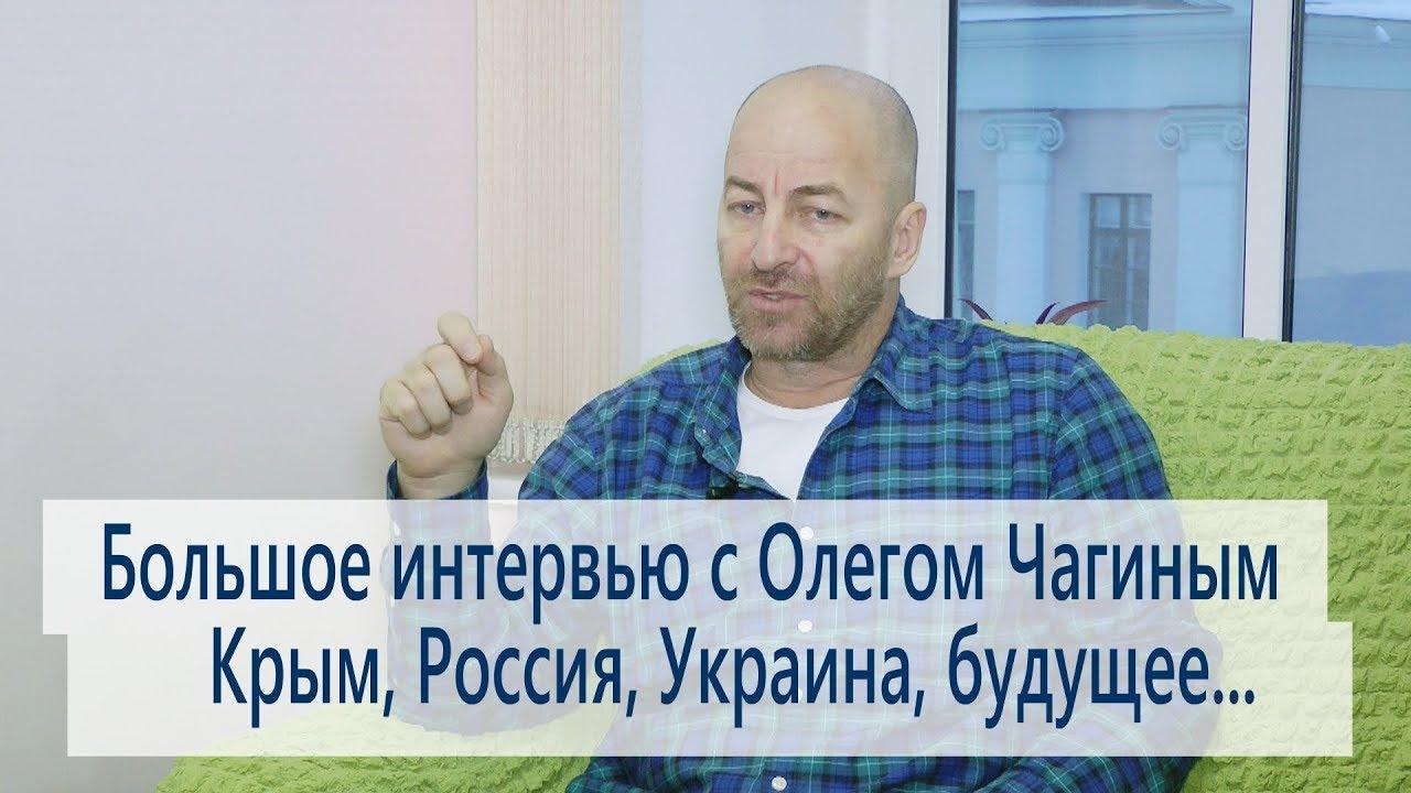 Большое интервью с Олегом Чагиным. Крым, Россия, Украина, будущее