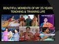 BEAUTIFUL  MOMENTS OF MY  25 YEARS  TEACHING & TRAINING  LIFE