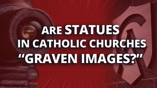 "Are statues in Catholic churches ""graven images?"""