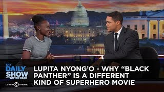 "Lupita Nyong'o - Why ""Black Panther"" Is a Different Kind of Superhero Movie: The Daily Show"