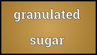 Granulated sugar Meaning
