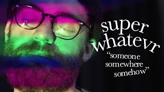Смотреть клип Super Whatevr - Someone Somewhere Somehow