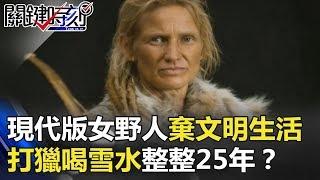 現代版「女野人」拋棄文明生活 離群索居靠打獵喝雪水整整25年!? 關鍵時刻 20180305-3 黃創夏