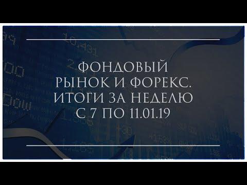 ФОНДОВЫЙ РЫНОК И ФОРЕКС. ИТОГИ ЗА НЕДЕЛЮ С 7 ПО 11.01.19