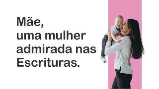 """Mãe, uma mulher admirada nas Escrituras  - EP 5/5 - """"Edificando a família para abençoar a Igreja"""""""