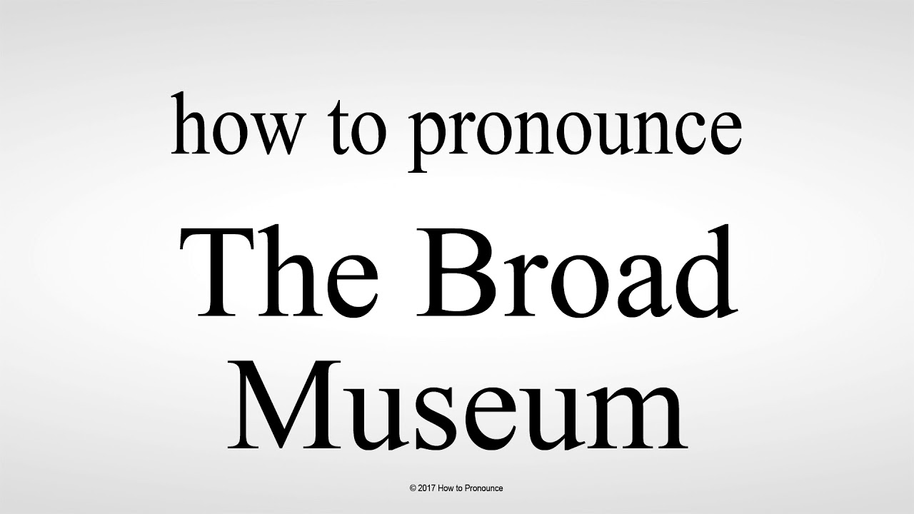 How to Pronounce The Broad Museum