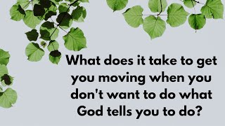 What does it take to get you moving when you don't want to do what God tells you to do?