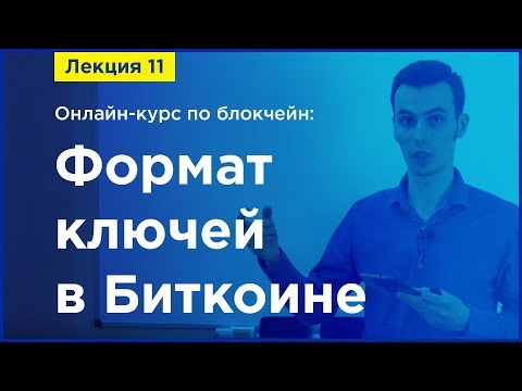 Online-курс по Blockchain. Лекция 11. Формат ключей в Биткоине