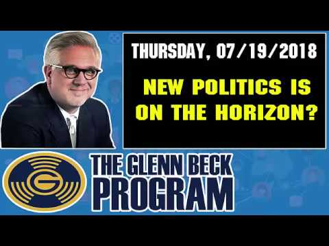 The Glenn Beck Program (07/19/2018) — NEW POLITICS IS ON THE HORIZON? — Glenn Beck Show July 19 2018