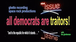 """""""the issue"""" ghettoman on """"all"""" democrats are traitors!"""