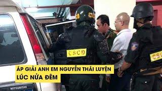 Anh em chủ tịch địa ốc Alibaba Nguyễn Thái Luyện bị áp giải lúc nửa đêm