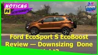 Ford EcoSport S EcoBoost Review — Downsizing Done Right? - Car News