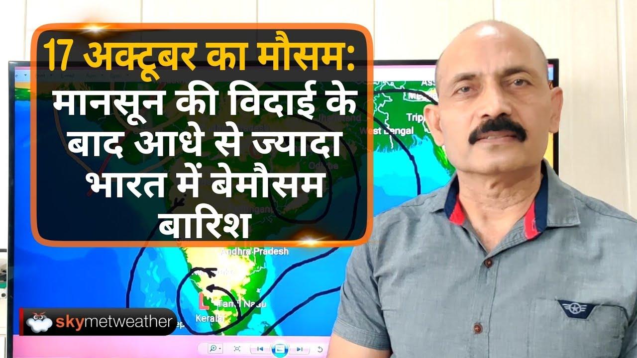 17 अक्टूबर का मौसम: मानसून की विदाई के बाद आधे से ज्यादा भारत में बेमौसम बारिश | Skymet Weather