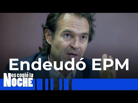 EPM Se Endeudo Durante La Administración De Federico Gutiérrez - Nos Cogió La Noche