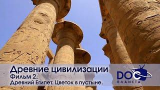 Древние цивилизации - Часть 2. Древний Египет. Цветок в пустыне - Научно-познавательный фильм