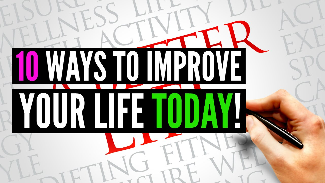 10 Ways To Improve Your Life TODAY!