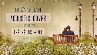 ♪ NHỮNG BẢN ACOUSTIC COVER HAY NHẤT THẾ HỆ 8X 9X