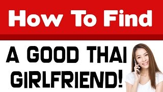 7 Keys to Finding a Good Thai Girlfriend