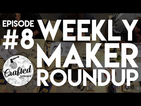 Weekly Maker Roundup #8 | Crafted Workshop