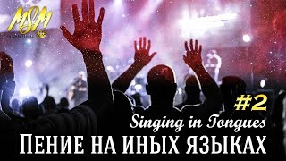 ПЕНИЕ НА ИНЫХ ЯЗЫКАХ #2 - SINGING IN TONGUES // Погружение в Славу Неба