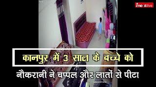 Kanpur में 3 साल के बच्चे को बेरहमी से पीट रही थी नौकरानी, CCTV वीडियो सामने आने पर हुई गिरफ्तार
