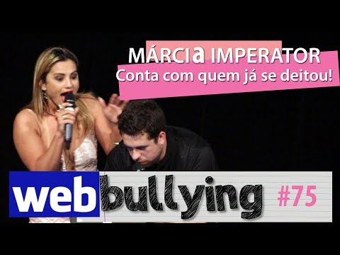 WEBBULLYING #75 - MÁRCIA IMPERATOR CONTA COM QUEM JÁ DEITOU from YouTube · Duration:  14 minutes 34 seconds