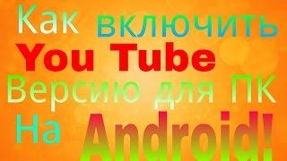Как Включить YouTube  Версию для ПК на Android!