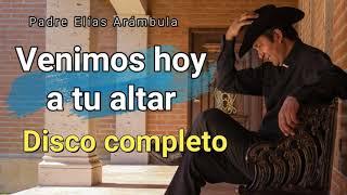 DISCO NUEVO 2021 COMPLETO  Venimos hoy a tu altar  Padre Elias Arambula