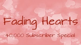 Fading Hearts - 40,000 Subscriber Special