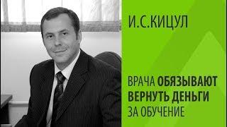 И.С.КИЦУЛ: ВРАЧА ОБЯЗЫВАЮТ ВЕРНУТЬ ДЕНЬГИ ЗА ОБУЧЕНИЕ