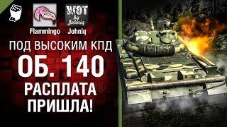 Объект 140 - Расплата пришла! - Под высоким КПД №56 - от Johniq и Flammingo [World of Tanks]