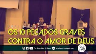 Frei Gilson Pregação Os 10 Pecados Graves Contra O Amor De Deus